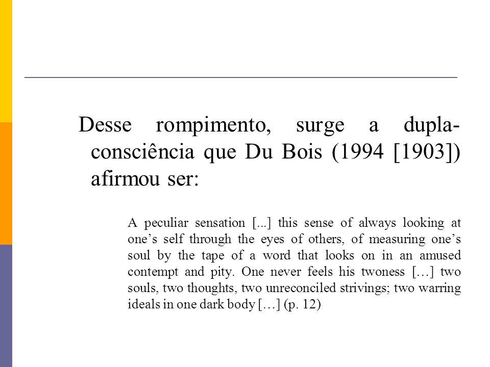 Desse rompimento, surge a dupla-consciência que Du Bois (1994 [1903]) afirmou ser: